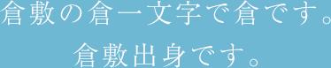 倉敷の倉一文字で倉です。倉敷出身です。
